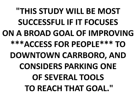 """THIS STUDY WILL BE MOST SUCCESSFUL IF IT FOCUSES ON A BROAD GOAL OF IMPROVING ***ACCESS FOR PEOPLE*** TO DOWNTOWN CARRBORO, AND CONSIDERS PARKING ONE OF SEVERAL TOOLS TO REACH THAT GOAL."""